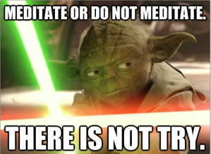 Meditate or do not meditate there is no try.