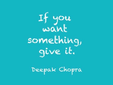 """If you want something give it"" Deepak Chopra"